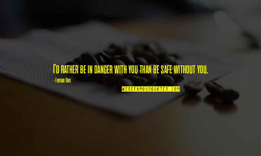 Drug Abuse And Addiction Quotes By Fuyumi Ono: I'd rather be in danger with you than