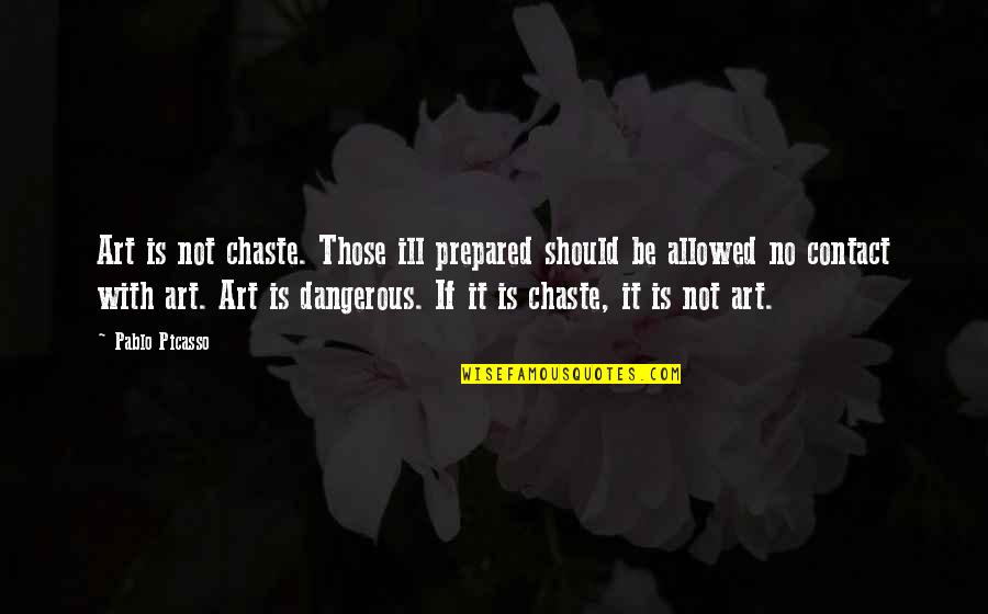 Drug Abuse And Addiction Quotes By Pablo Picasso: Art is not chaste. Those ill prepared should
