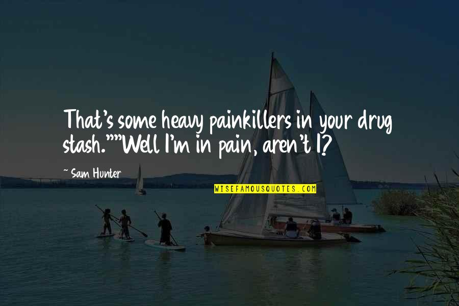 """Drug Abuse And Addiction Quotes By Sam Hunter: That's some heavy painkillers in your drug stash.""""""""Well"""