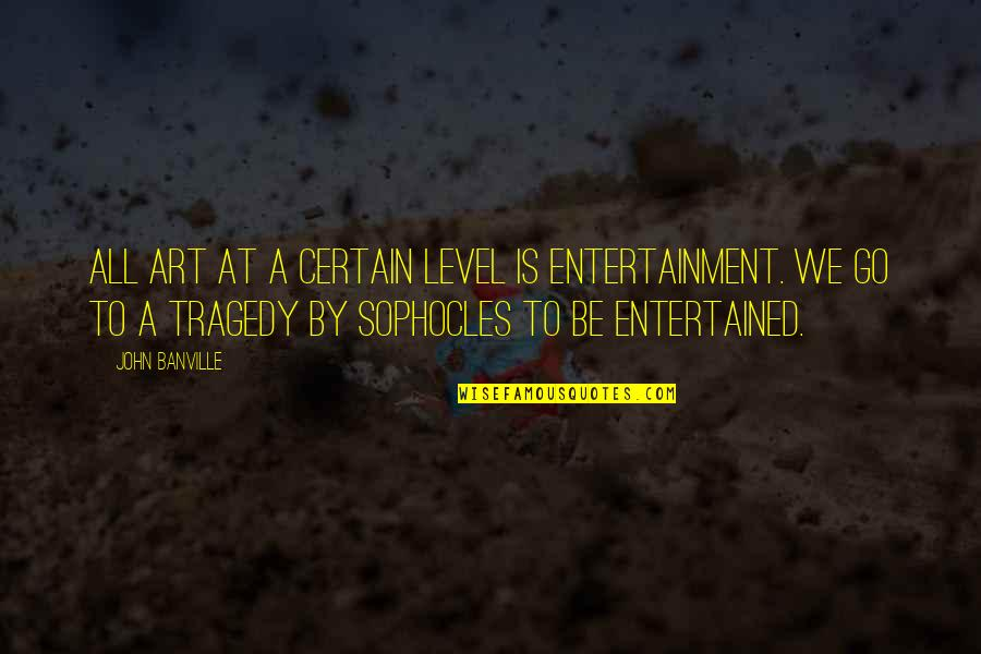 Drug Intervention Quotes By John Banville: All art at a certain level is entertainment.