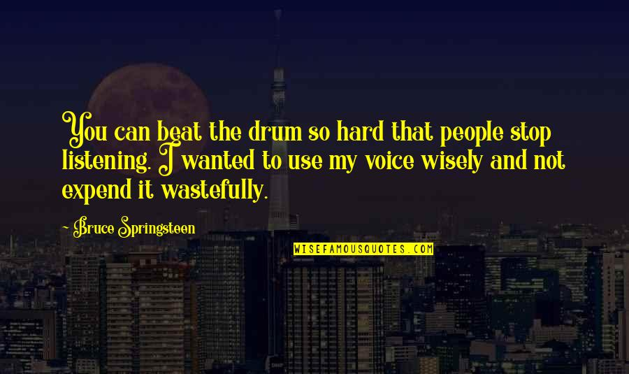 Drum Beat Quotes By Bruce Springsteen: You can beat the drum so hard that