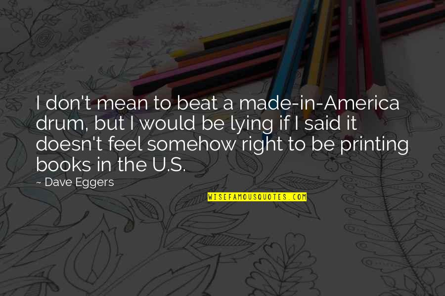 Drum Beat Quotes By Dave Eggers: I don't mean to beat a made-in-America drum,