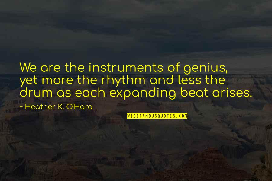 Drum Beat Quotes By Heather K. O'Hara: We are the instruments of genius, yet more