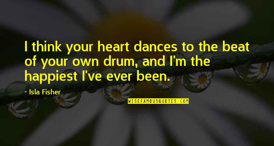 Drum Beat Quotes By Isla Fisher: I think your heart dances to the beat