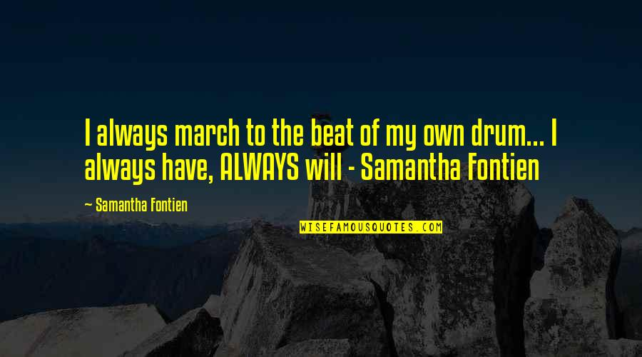Drum Beat Quotes By Samantha Fontien: I always march to the beat of my
