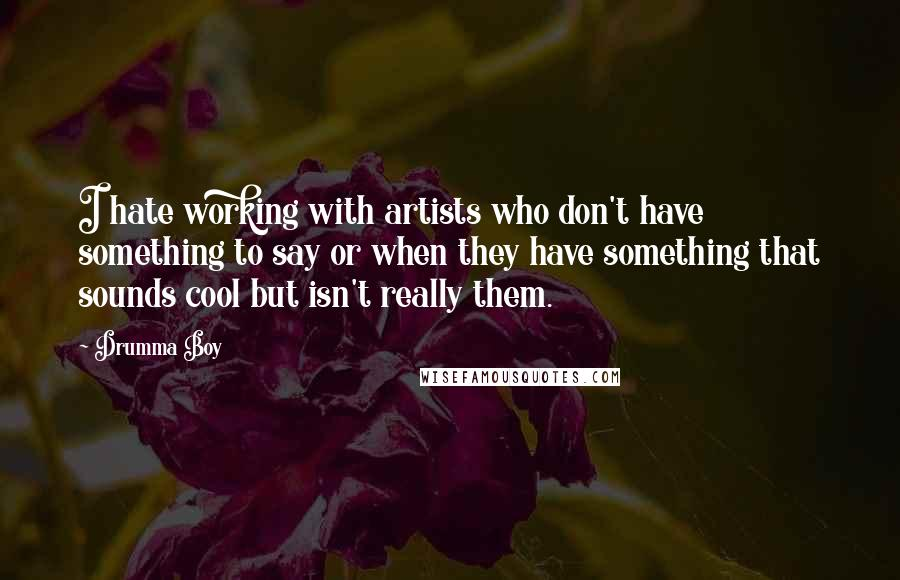 Drumma Boy quotes: I hate working with artists who don't have something to say or when they have something that sounds cool but isn't really them.