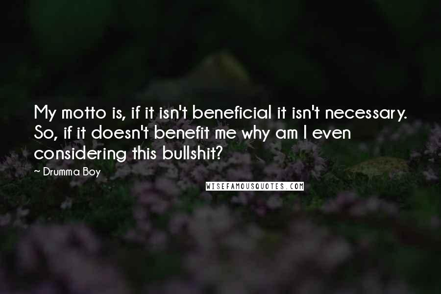 Drumma Boy quotes: My motto is, if it isn't beneficial it isn't necessary. So, if it doesn't benefit me why am I even considering this bullshit?