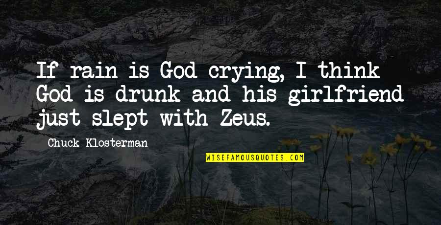 Drunk Girlfriend Quotes By Chuck Klosterman: If rain is God crying, I think God