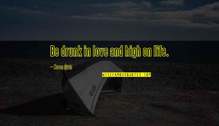 Drunk Girlfriend Quotes By Karen Quan: Be drunk in love and high on life.