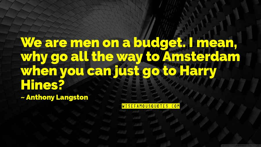 Drunk On You Quotes By Anthony Langston: We are men on a budget. I mean,