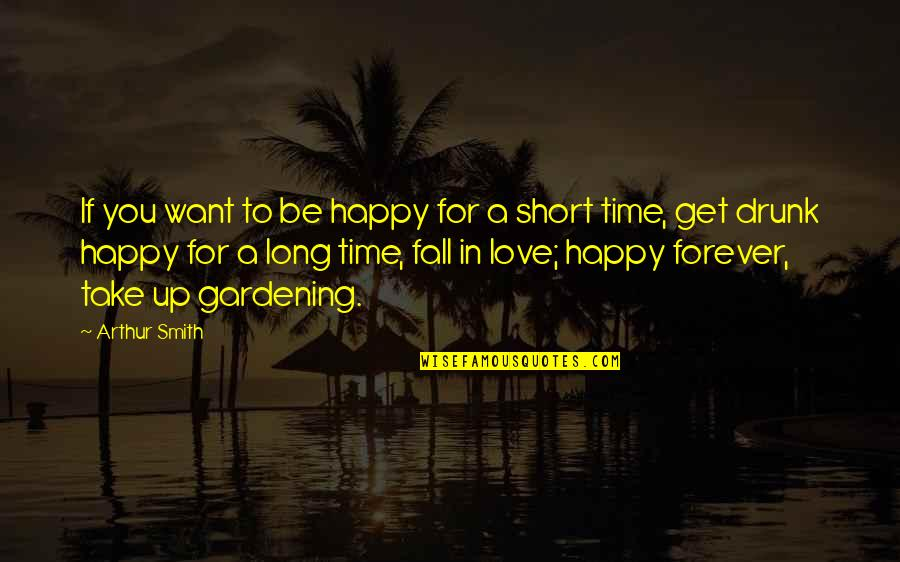 Drunk On You Quotes By Arthur Smith: If you want to be happy for a