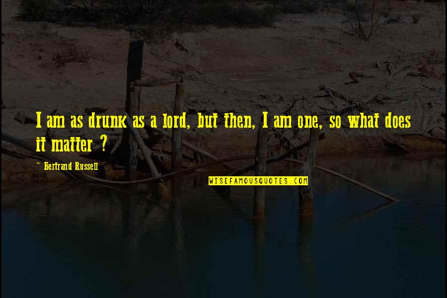 Drunk On You Quotes By Bertrand Russell: I am as drunk as a lord, but