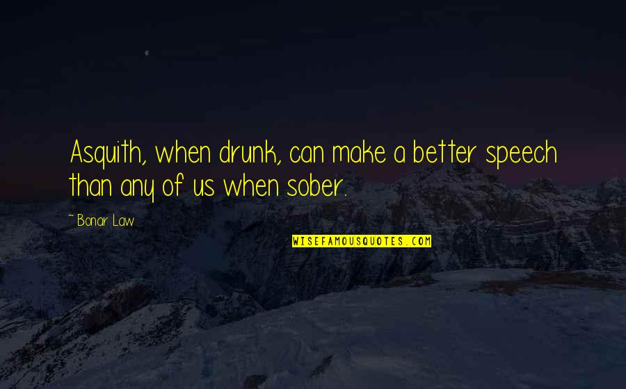 Drunk On You Quotes By Bonar Law: Asquith, when drunk, can make a better speech