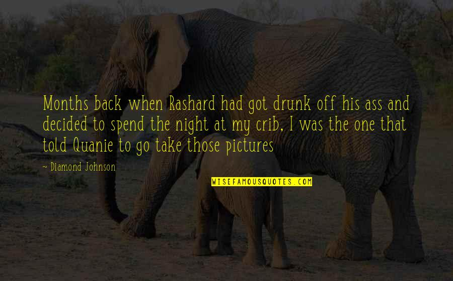 Drunk On You Quotes By Diamond Johnson: Months back when Rashard had got drunk off