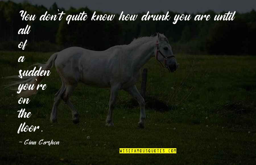 Drunk On You Quotes By Gina Gershon: You don't quite know how drunk you are