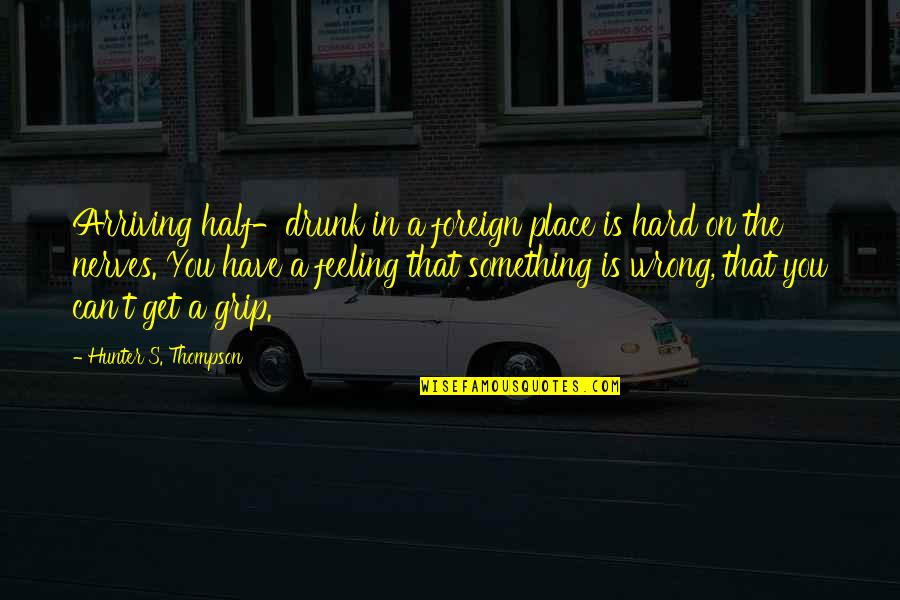 Drunk On You Quotes By Hunter S. Thompson: Arriving half-drunk in a foreign place is hard