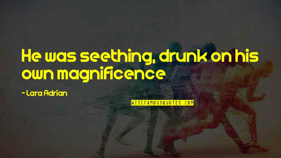 Drunk On You Quotes By Lara Adrian: He was seething, drunk on his own magnificence