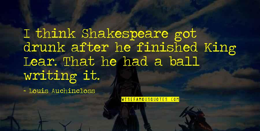 Drunk On You Quotes By Louis Auchincloss: I think Shakespeare got drunk after he finished