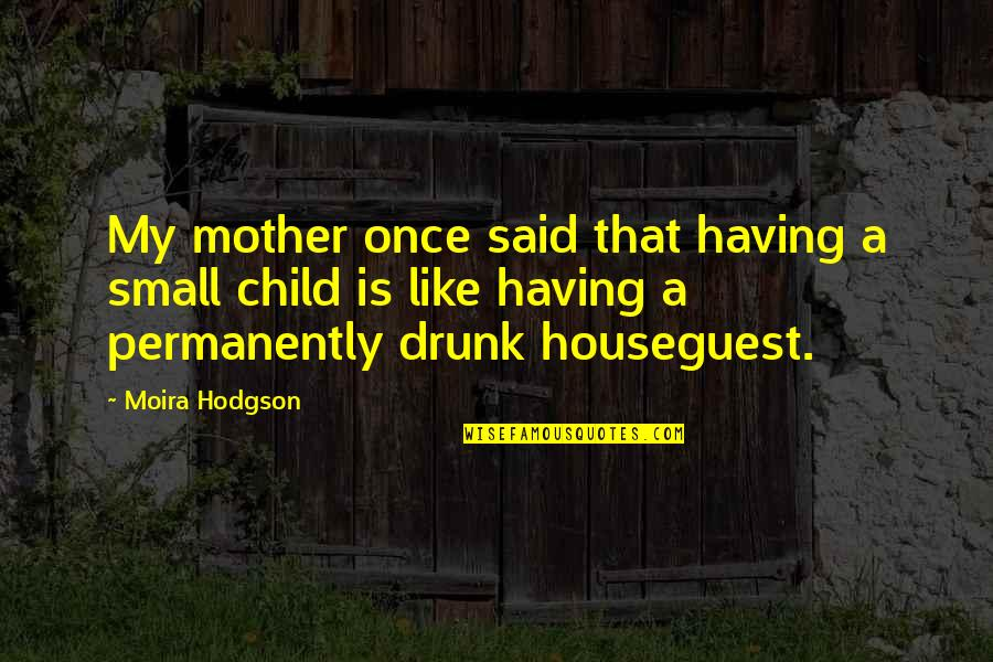 Drunk On You Quotes By Moira Hodgson: My mother once said that having a small