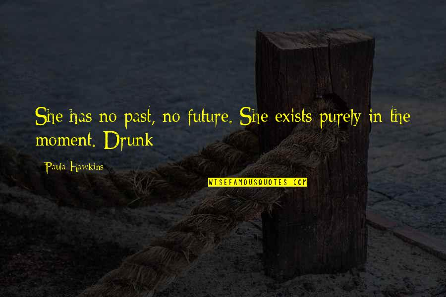 Drunk On You Quotes By Paula Hawkins: She has no past, no future. She exists