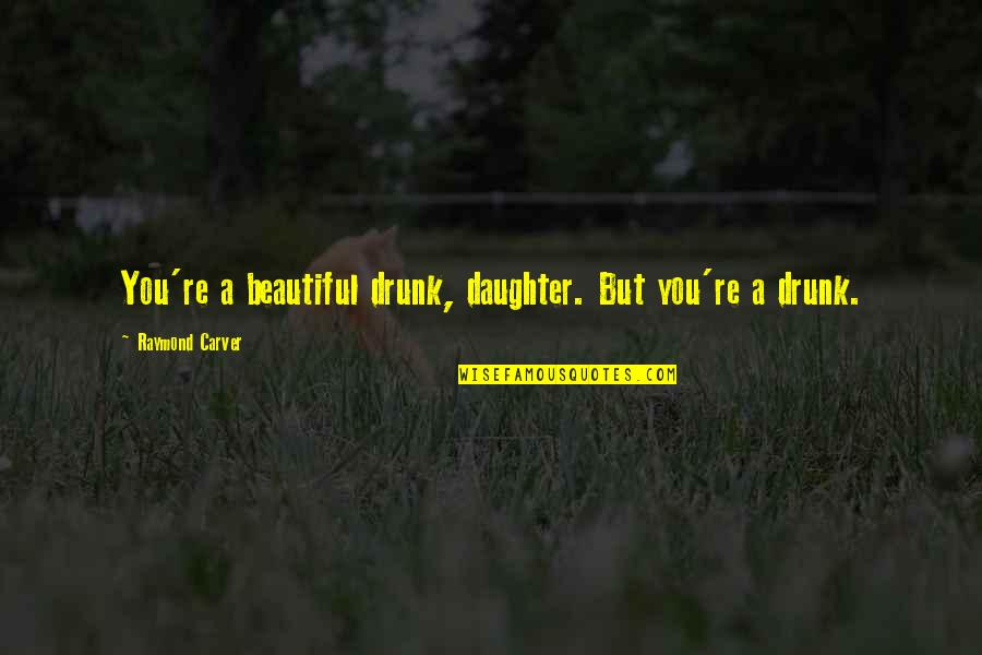 Drunk On You Quotes By Raymond Carver: You're a beautiful drunk, daughter. But you're a