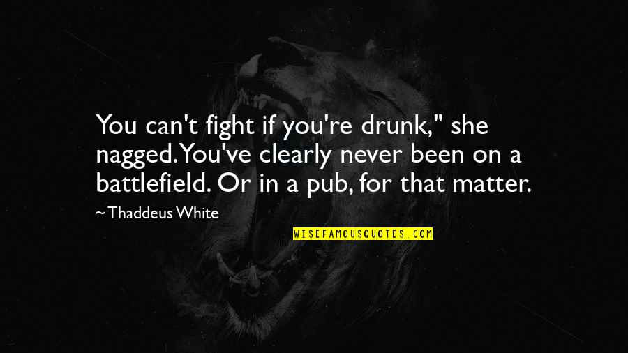 """Drunk On You Quotes By Thaddeus White: You can't fight if you're drunk,"""" she nagged.You've"""