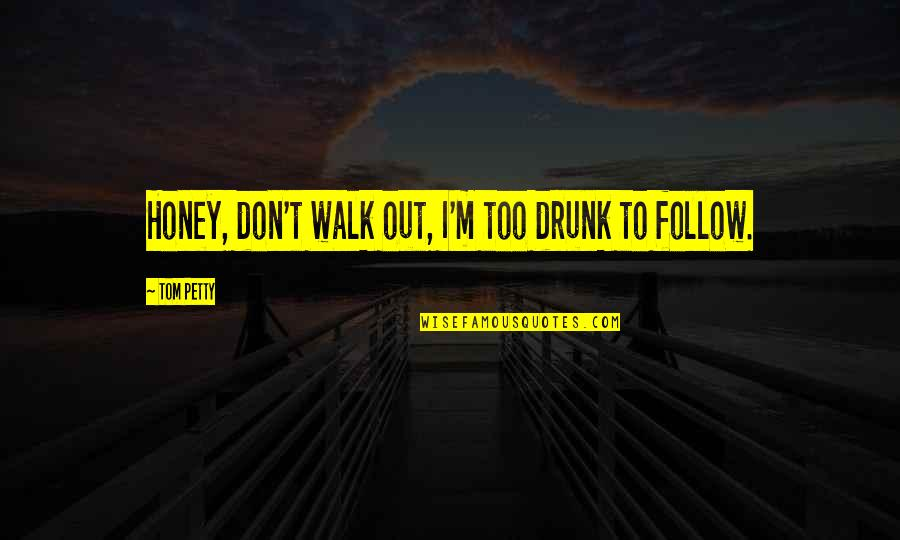 Drunk On You Quotes By Tom Petty: Honey, don't walk out, I'm too drunk to