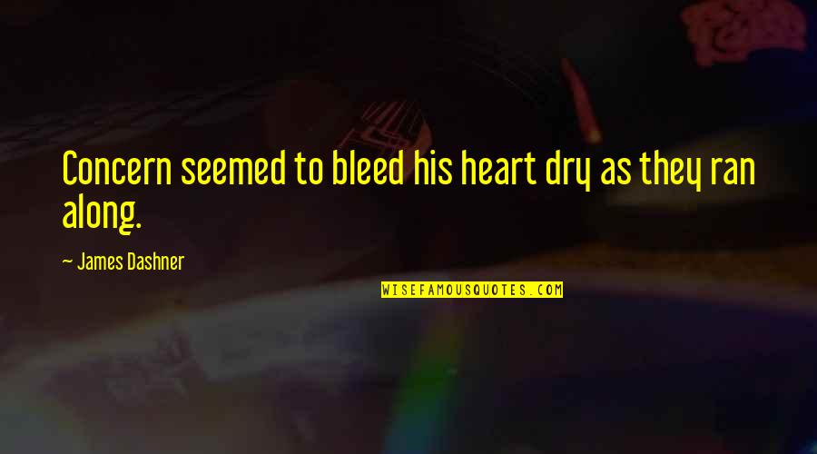 Dry As Quotes By James Dashner: Concern seemed to bleed his heart dry as