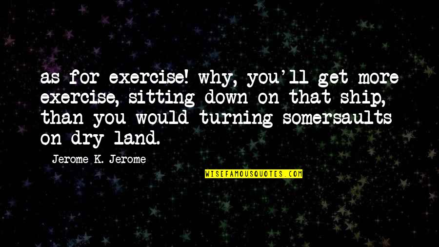 Dry As Quotes By Jerome K. Jerome: as for exercise! why, you'll get more exercise,