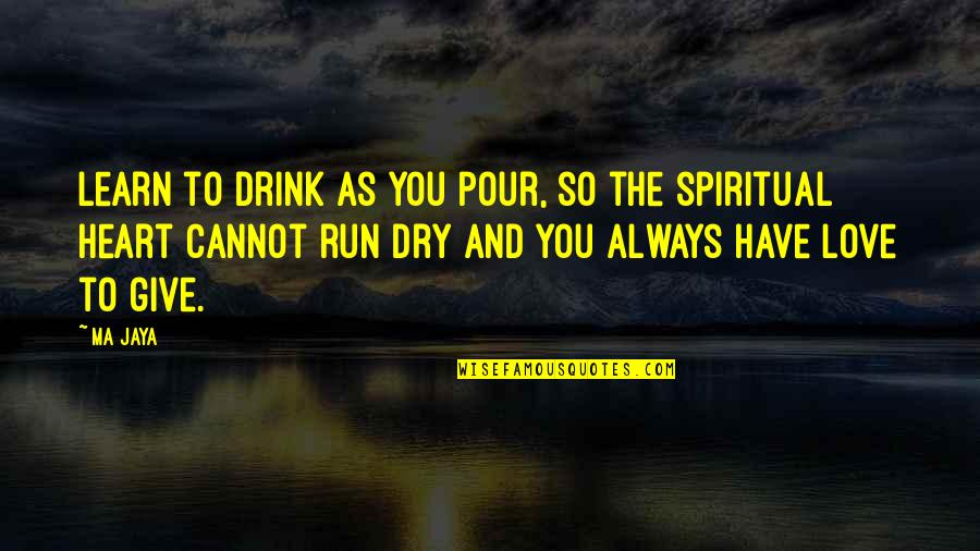 Dry As Quotes By Ma Jaya: Learn to drink as you pour, so the