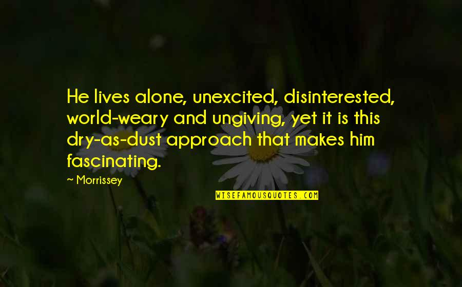 Dry As Quotes By Morrissey: He lives alone, unexcited, disinterested, world-weary and ungiving,