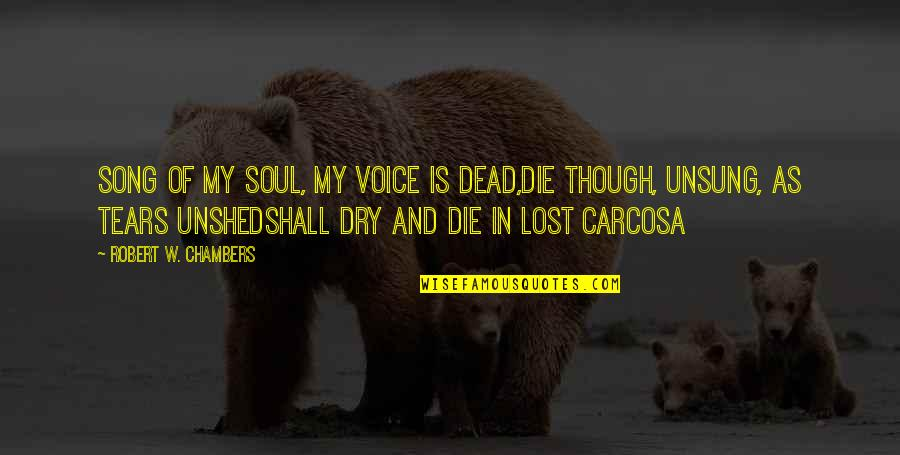 Dry As Quotes By Robert W. Chambers: Song of my soul, my voice is dead,Die