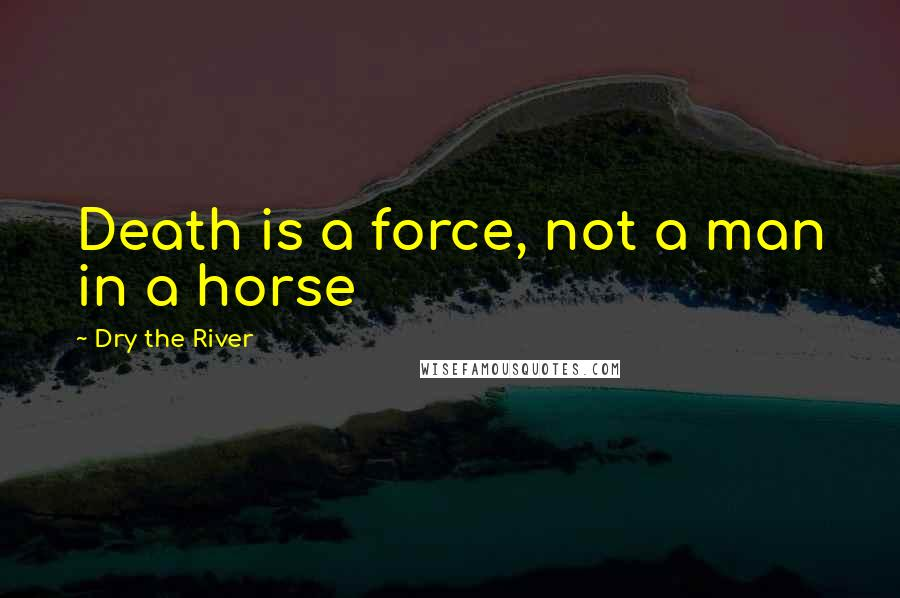 Dry The River quotes: Death is a force, not a man in a horse
