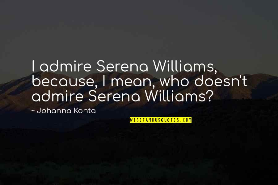 Drye Quotes By Johanna Konta: I admire Serena Williams, because, I mean, who