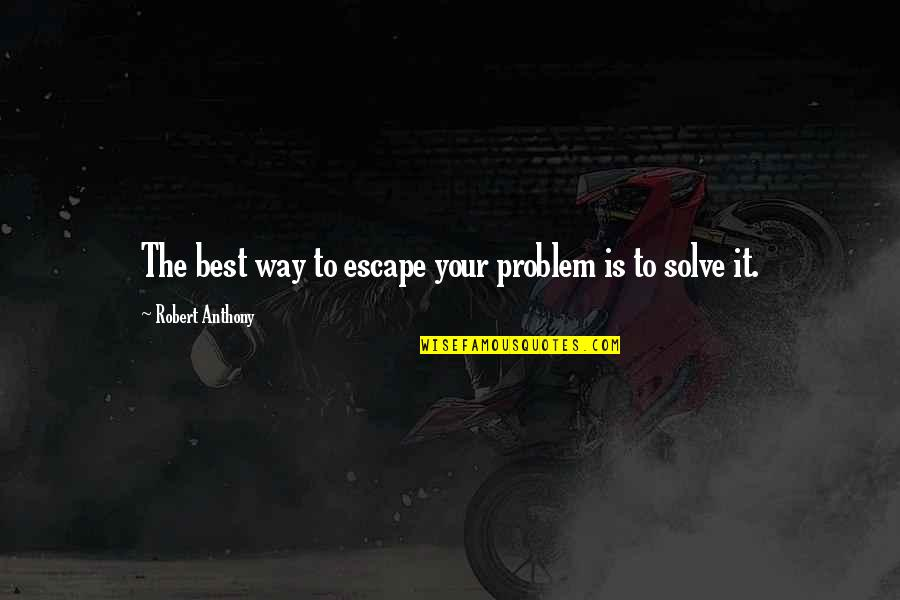 Drye Quotes By Robert Anthony: The best way to escape your problem is