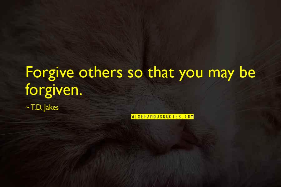 Dryn Quotes By T.D. Jakes: Forgive others so that you may be forgiven.