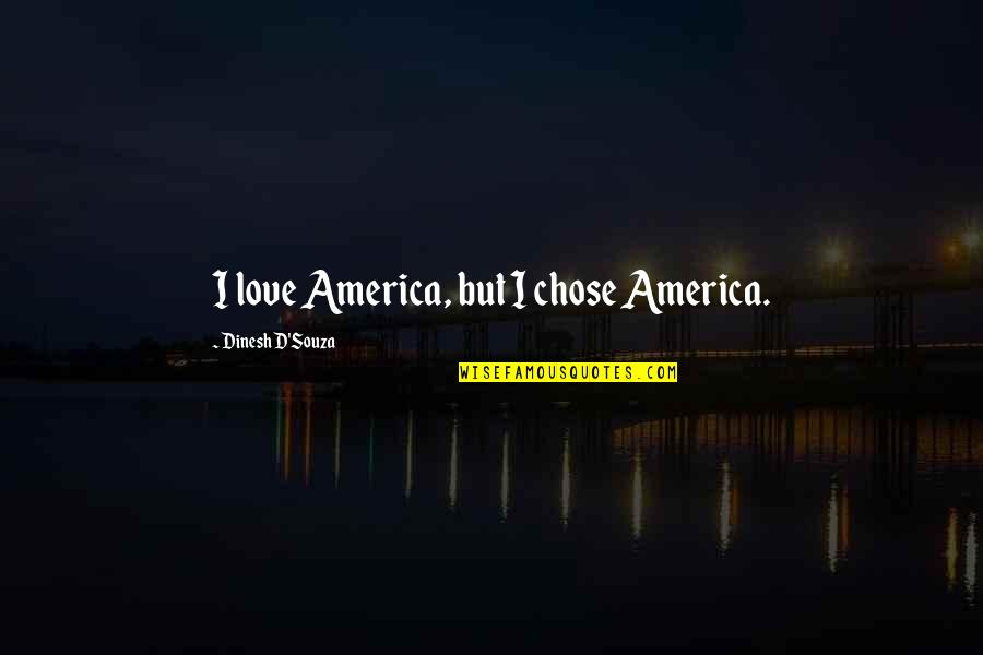 D'souza Quotes By Dinesh D'Souza: I love America, but I chose America.