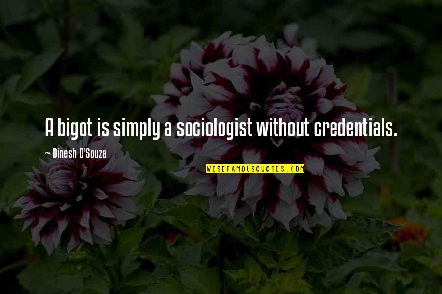 D'souza Quotes By Dinesh D'Souza: A bigot is simply a sociologist without credentials.