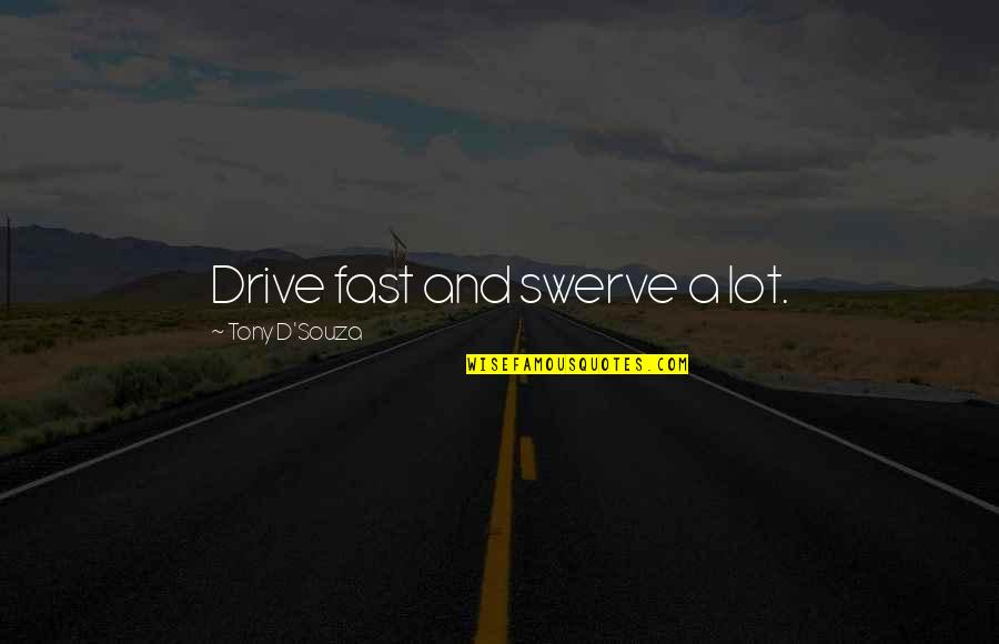 D'souza Quotes By Tony D'Souza: Drive fast and swerve a lot.