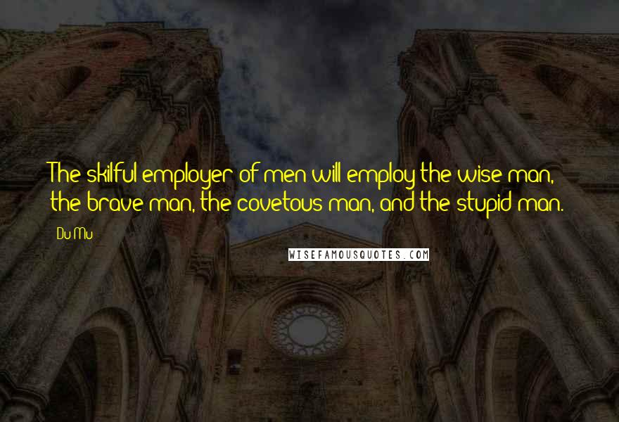 Du Mu quotes: The skilful employer of men will employ the wise man, the brave man, the covetous man, and the stupid man.