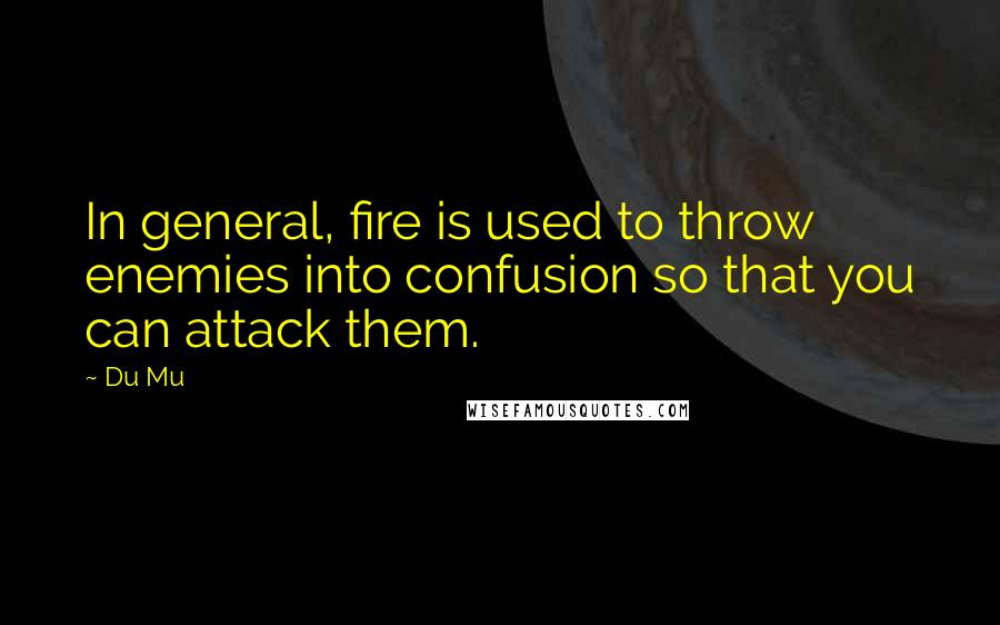 Du Mu quotes: In general, fire is used to throw enemies into confusion so that you can attack them.