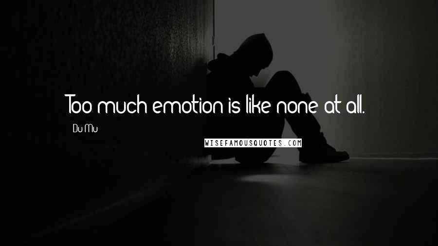 Du Mu quotes: Too much emotion is like none at all.