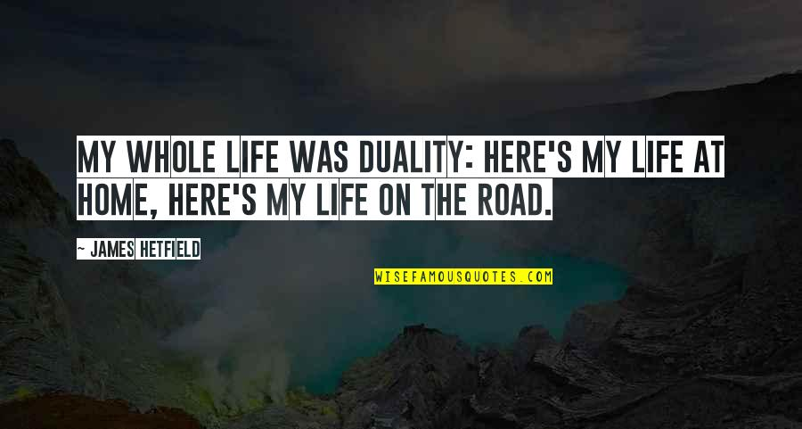 Duality Of Life Quotes By James Hetfield: My whole life was duality: Here's my life