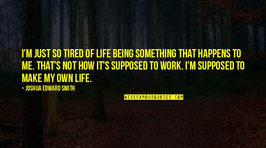 Duality Of Life Quotes By Joshua Edward Smith: I'm just so tired of life being something