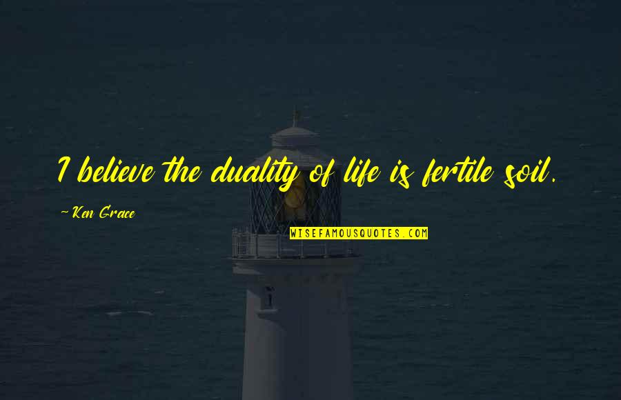 Duality Of Life Quotes By Ken Grace: I believe the duality of life is fertile
