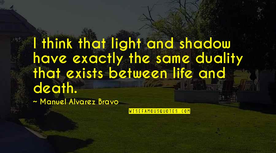 Duality Of Life Quotes By Manuel Alvarez Bravo: I think that light and shadow have exactly