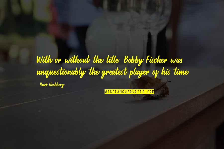 Duane Eddy Quotes By Burt Hochberg: With or without the title, Bobby Fischer was