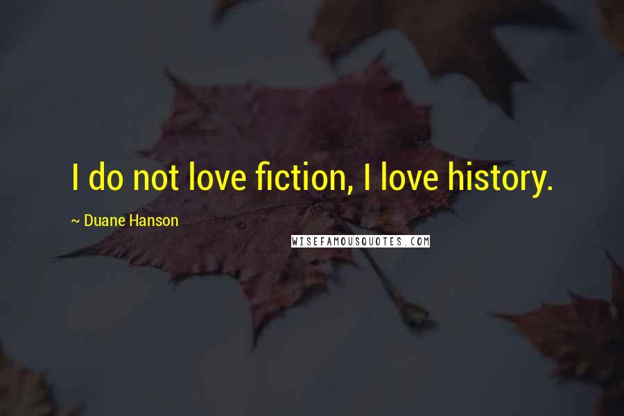 Duane Hanson quotes: I do not love fiction, I love history.