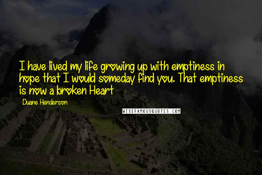 Duane Henderson quotes: I have lived my life growing up with emptiness in hope that I would someday find you. That emptiness is now a broken Heart