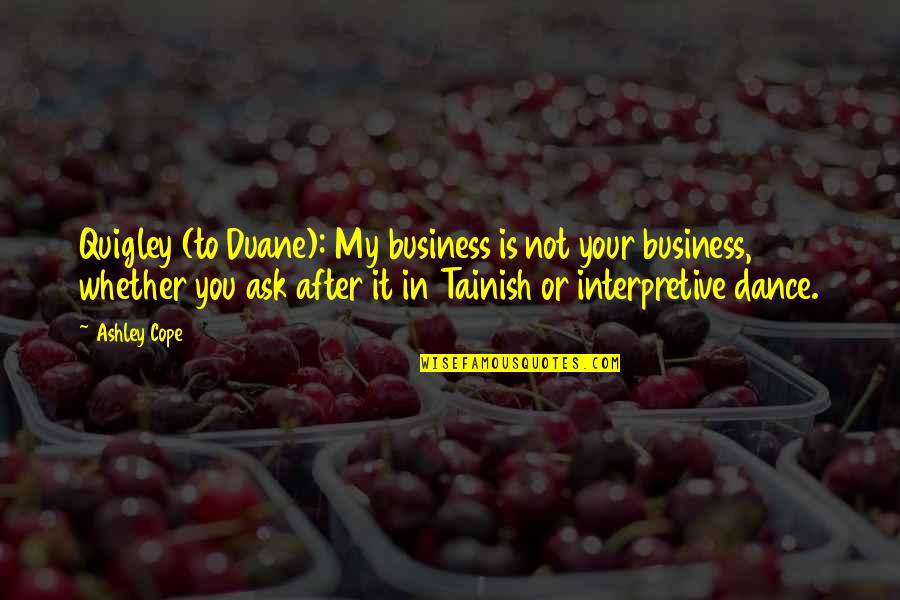 Duane's Quotes By Ashley Cope: Quigley (to Duane): My business is not your